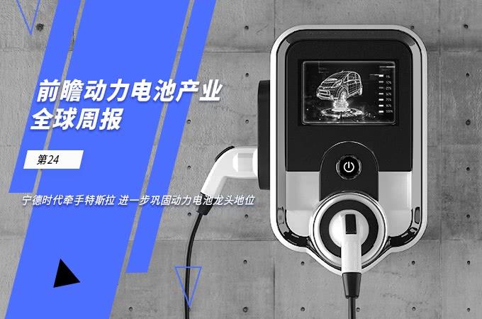 前瞻动力电池产业全球周报第24期:宁德时代牵手特斯拉 进一步巩固动力电池龙头地位