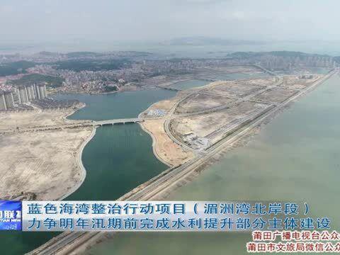 「上海蓝色海湾刘伟林」莆田:蓝色海湾整治行动项目力争明年汛期前完成水利提升部分主体建设